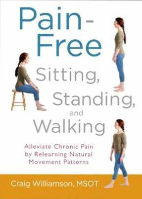 Pain-Free Sitting, Standing, and Walking: Alleviate Chronic Pain by Relearning Natural Movement Patterns
