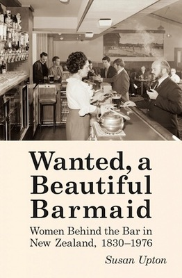 Wanted, a Beautiful Barmaid : Women behind the bar in New Zealand, 1830-1976