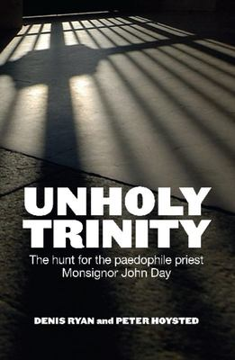 Unholy Trinity: The True Story of One Policeman's Crusade Against A Paedophile Priest