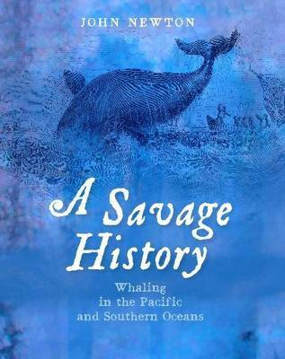 A Savage History: The Story of Whaling in the Pacific and Southern Oceans