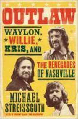Outlaw: Waylon, Willie, Kris, and the Outlaws of Nashville