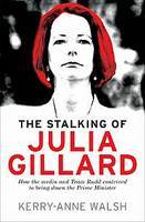 Stalking of Julia Gillard: How the Media and Team Rudd Contrived to Bring Down the Prime Minister