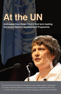 At the UN: Addresses from Helen Clark's First Term Leading the United Nations Development Programme