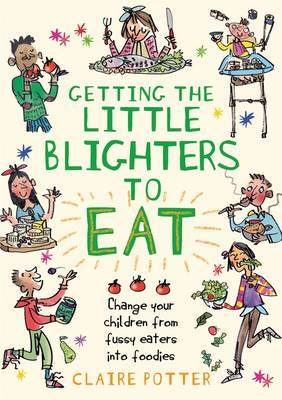 Getting the Little Blighters to Eat: Change Your Children from Fussy Eaters to Foodies