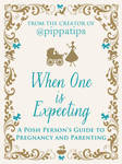 When One is Expecting: A Posh Person's Guide to Pregnancy and Parenting