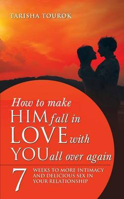 How to Make Him Fall in Love with You All Over Again: 7 Weeks to More Intimacy and Delicious Sex in Your Relationship