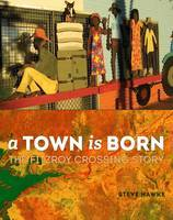 Town is Born: The Story of the Fitzroy Crossing