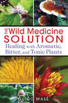 Wild Medicine Solution: Healing with Aromatic, Bitter, and Tonic Plants