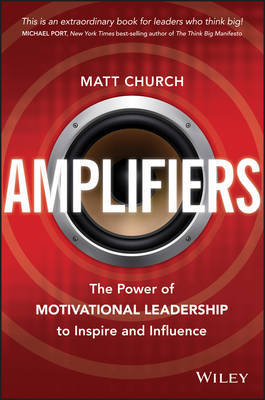 Amplifiers: Using the Power of Motivational Leadership to Inspire and Motivate Others
