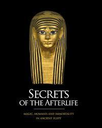 Secrets of the Afterlife : Magic, Mummies and Immortality in Ancient Egypt