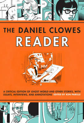The Daniel Clowes Reader - Ghost World, Nine Short Stories and Critical Materials - Comics About Art, Adolescence, and Real Life