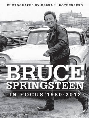 Bruce Springsteen in Focus 1980-2012 Photographed by Debra L. Rothenberg