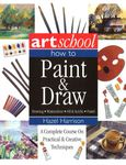 Art School: How to Paint & Draw: A Complete Course on Practical & Creative Techniques
