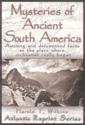 Mysteries of Ancient South America: Amazing and Documented Facts on the Place Where Civilization Really Began