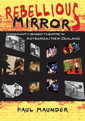 Rebellious Mirrors: Community-Based Theatre in Aotearoa / New Zealand