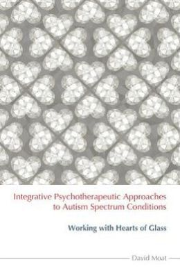 Integrative Psychotherapeutic Approaches to Autism Spectrum Conditions: : Working with Hearts of Glass
