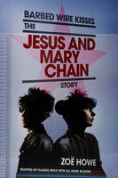 Barbed Wire Kisses - The Jesus and Mary Chain Story