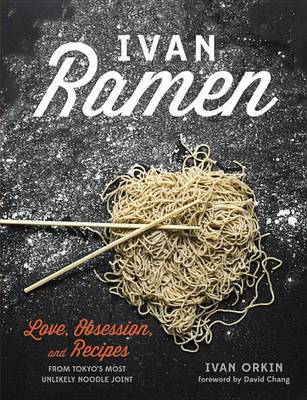 Ivan Ramen - Love, Obsession, and Recipes from Tokyo's Most Unlikely Noodle Joint