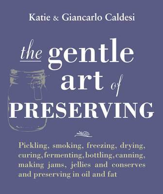 The Gentle Art of Preserving: Inspirational Recipes from Around the World