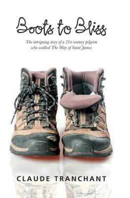 Boots to Bliss: The Intriguing Story of a 21st Century Pilgrim who walked The Way of Saint James