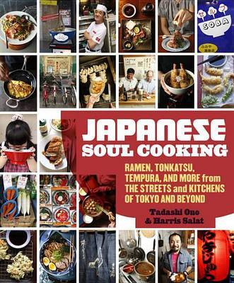 Japanese Soul Cooking - Ramen, Tonkatsu, Tempura, and More from the Streets and Kitchens of Tokyo and Beyond