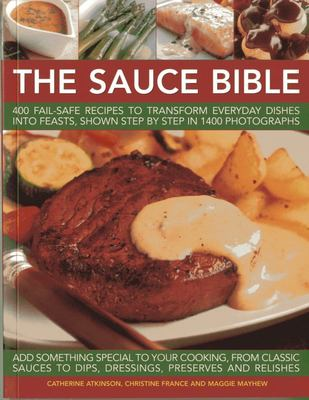 The Sauce Bible: 400 Fail-safe Recipes to Transform Everyday Dishes into Feasts, Shown in Step by Step in 1400 Photographs
