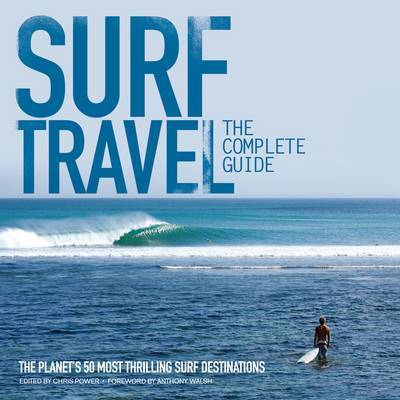 Surf Travel: The Complete Guide: How to Score the Best Waves of Your Life