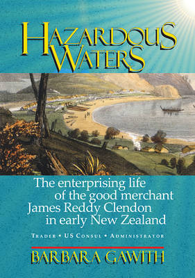 Hazardous Waters: The Enterprising Life of the Good Merchant James Reddy Clendon in Early New Zealand