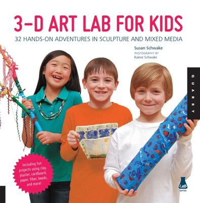3D Art Lab for Kids: 32 Adventures in Sculpture and Mixed Media