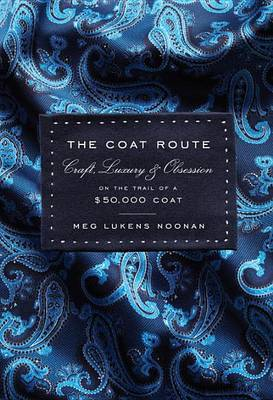 The Coat Route : Craft, Luxury & Obsession on the Trail of a $50,000 Coat