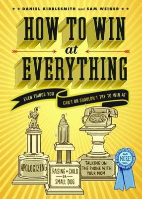 How to Win at Everything: Even Things You Can't or Shouldn't Try to Win at