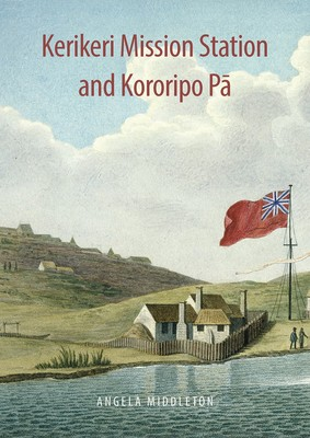 Kerikeri Mission Station and Kororipo Pa: An Entwined History