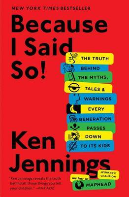 Because I Said So! The Truth Behind the Myths, Tales, and Warnings Every Generation Passes Down to Its Kids
