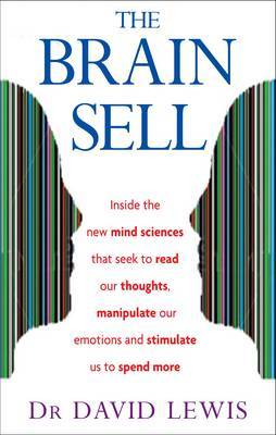 The Brain Sell: Inside the New Mind Sciences That Seek to Read Our Thoughts, Manipulate Our Emotions and Stimulate Us to Spend More