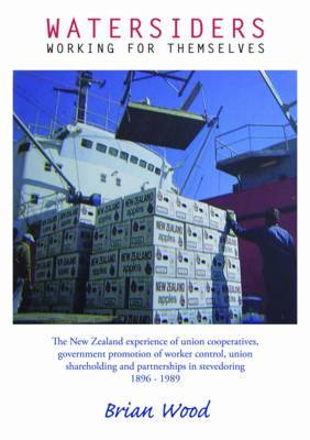 Watersiders Working for Themselves: The New Zealand Experience of Union Cooperatives, Government Promotion of Worker Control, Union Shareholding and P