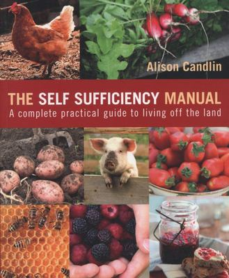 SELF SUFFICIENCY MANUAL: A COMPLETE, PRACTICAL GUIDE TO LIVING OFF THE LAND