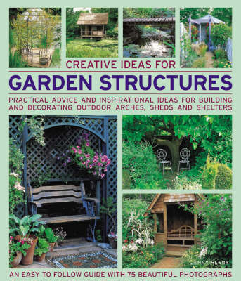 CREATIVE IDEAS FOR GARDEN STRUCTURES PRACTICAL ADVICE ON DECORATING AND BUILDING ARCHES SHEDS AND SHELTERS