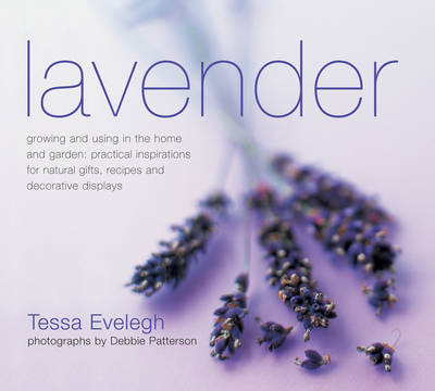 Lavender: Growing and Using in the Home and Garden: Practical Inspirations for Natural Gifts, Recipes and Decorative Displays