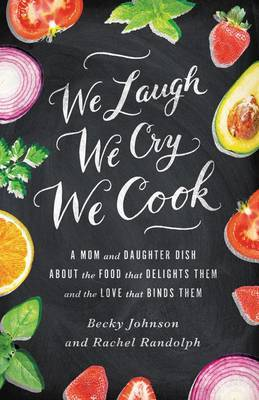 We Laugh, We Cry, We Cook: A Mom and Daughter Dish About the Food That Delights Them, and the Love That Binds Them
