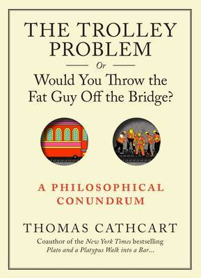 The Trolley Problem, or Would You Throw the Fat Man Off the Bridge: a Philiosophical Conundrum