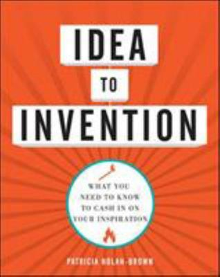 Idea to Invention: What You Need to Know to Cash in on Your Inspiration