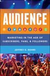 The Audience: Marketing in the Age of Subscribers, Fans & Followers