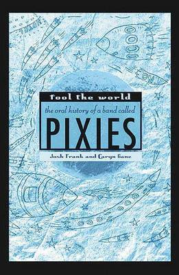 Fool the World Oral History of a Band Called Pixies
