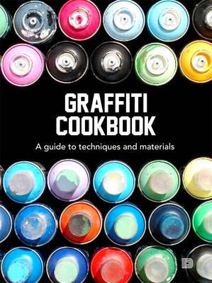 Graffiti Cookbook: A Guide to Techniques and Materials