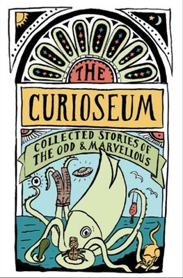 The Curioseum: Collected Stories of the Odd & Marvellous