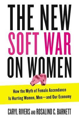 New Soft War on Women: How the Myth of Female Ascendance Is Hurting Women, Men - and Our Economy