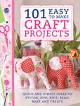 101 Easy to Make Craft Projects: Quick & Simple Projects to Stitch, Sew, Knit, Bead, Bake and Create