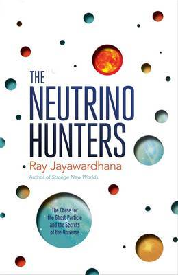 The Neutrino Hunters: The Chase for the Ghost Particle and the Secrets of the Universe