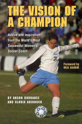 Vision of a Champion: Advice And Inspiration From The World's Most Successful Women's Soccer Coach