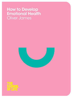 How to Develop Emotional Health (The School of Life series)